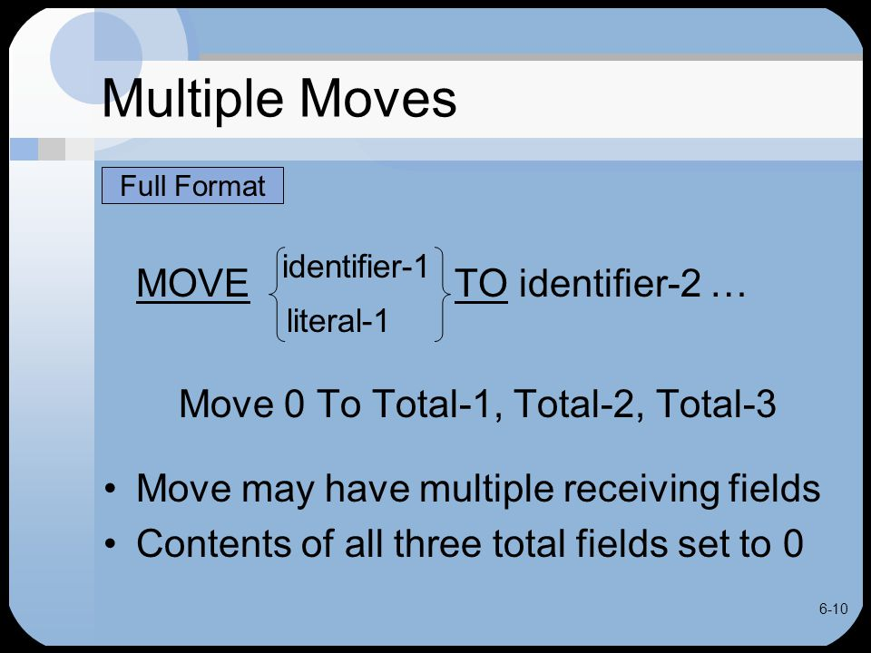 6-10 Multiple Moves MOVE identifier-1 TO identifier-2 … literal-1 Move 0 To Total-1, Total-2, Total-3 Move may have multiple receiving fields Contents