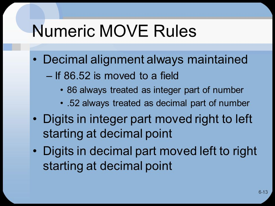 6-13 Numeric MOVE Rules Decimal alignment always maintained –If 86.52 is moved to a field 86 always treated as integer part of number.52 always treate
