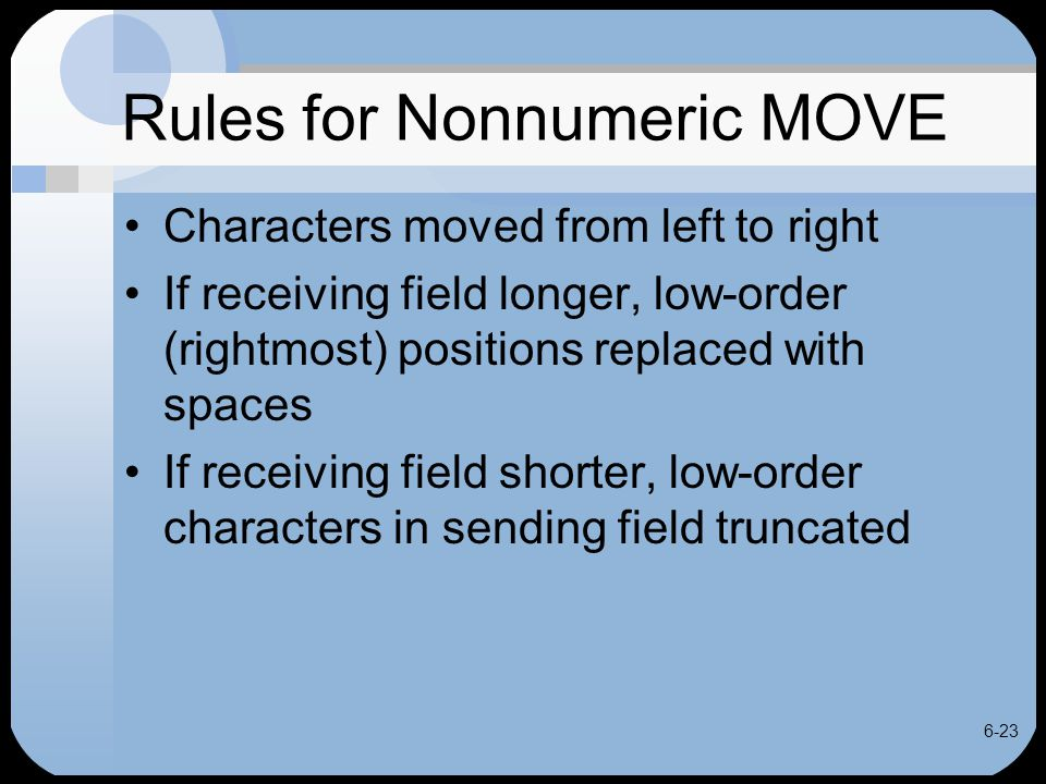 6-23 Rules for Nonnumeric MOVE Characters moved from left to right If receiving field longer, low-order (rightmost) positions replaced with spaces If
