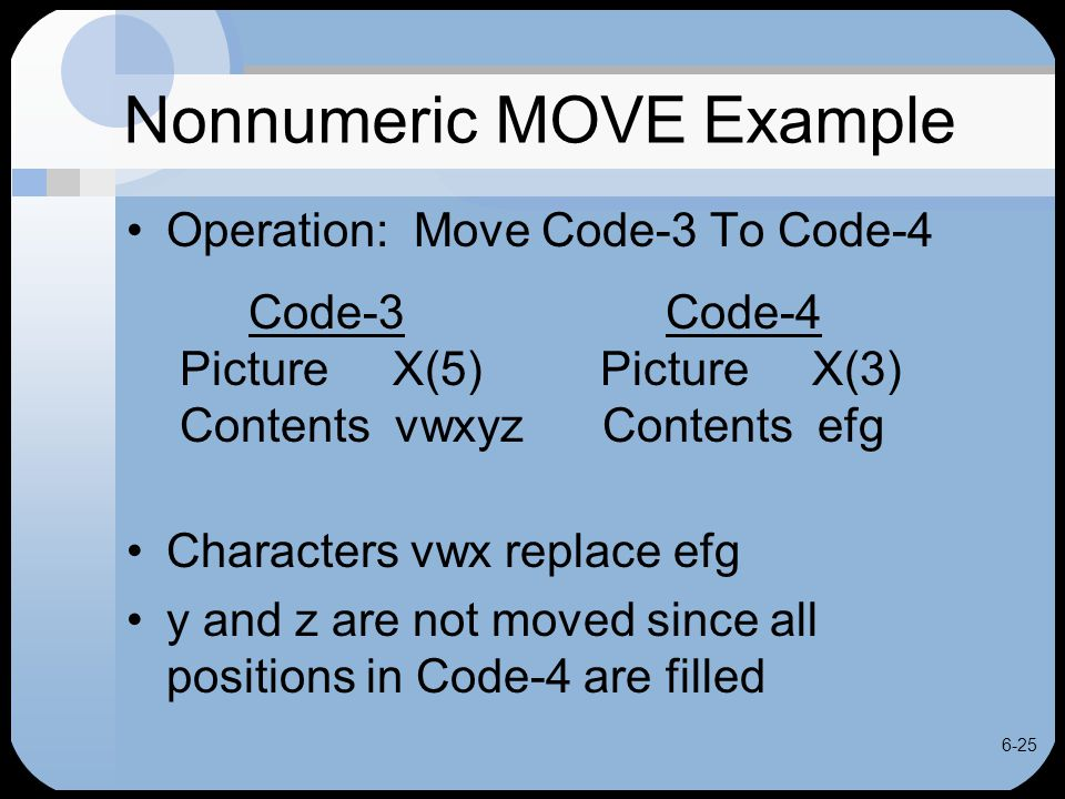 6-25 Nonnumeric MOVE Example Operation: Move Code-3 To Code-4 Code-3 Code-4 Picture X(5) Picture X(3) Contents vwxyz Contents efg Characters vwx repla