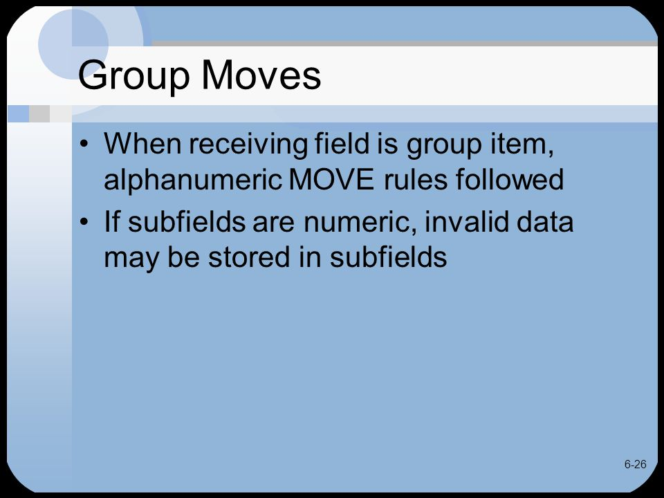 6-26 Group Moves When receiving field is group item, alphanumeric MOVE rules followed If subfields are numeric, invalid data may be stored in subfield