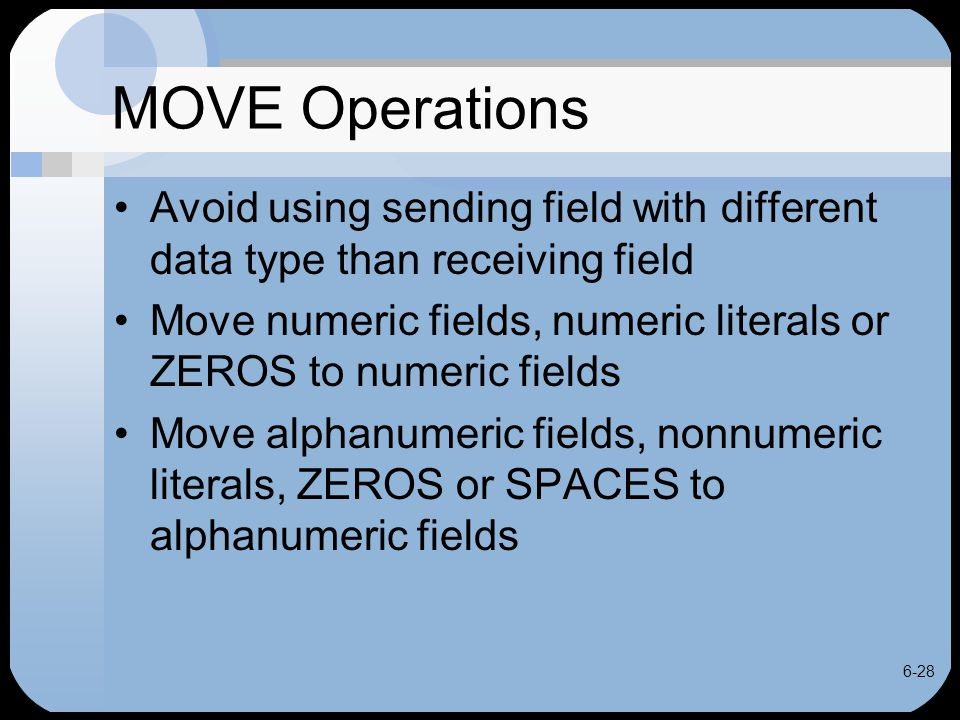 6-28 MOVE Operations Avoid using sending field with different data type than receiving field Move numeric fields, numeric literals or ZEROS to numeric