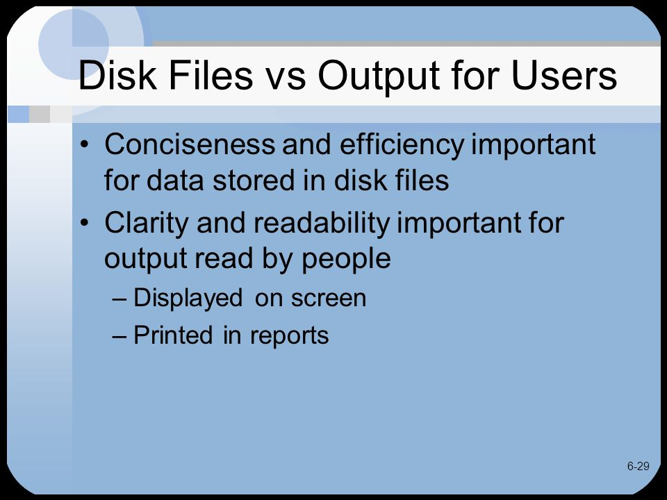 6-29 Disk Files vs Output for Users Conciseness and efficiency important for data stored in disk files Clarity and readability important for output re