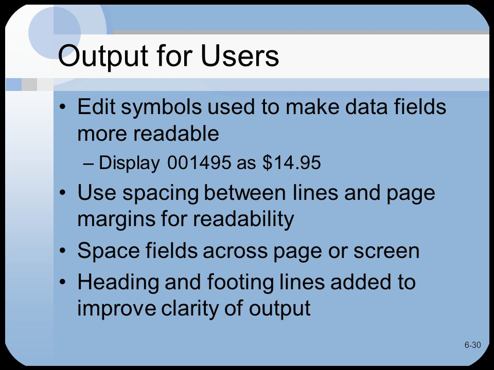 6-30 Output for Users Edit symbols used to make data fields more readable –Display 001495 as $14.95 Use spacing between lines and page margins for rea