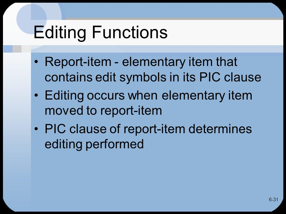 6-31 Editing Functions Report-item - elementary item that contains edit symbols in its PIC clause Editing occurs when elementary item moved to report-