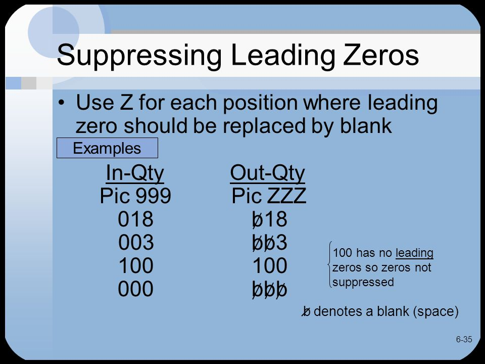 6-35 Suppressing Leading Zeros Use Z for each position where leading zero should be replaced by blank In-Qty Out-Qty Pic 999 Pic ZZZ 018b18 003bb3 100