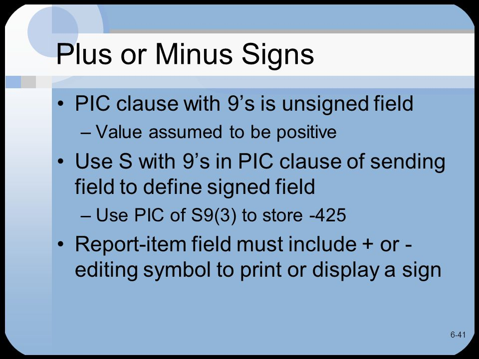 6-41 Plus or Minus Signs PIC clause with 9's is unsigned field –Value assumed to be positive Use S with 9's in PIC clause of sending field to define s