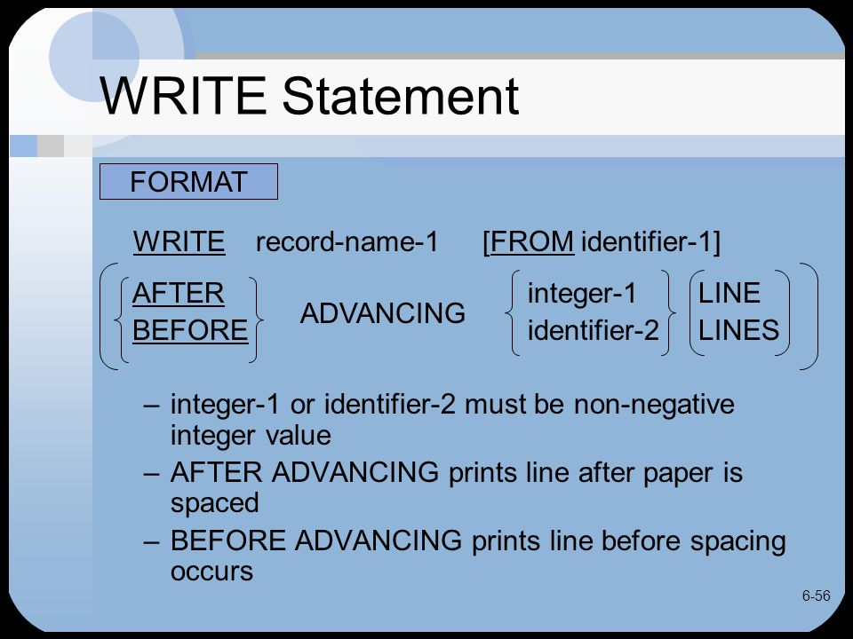 6-56 WRITE Statement WRITE record-name-1 [FROM identifier-1] AFTER integer-1LINE BEFORE identifier-2LINES –integer-1 or identifier-2 must be non-negat