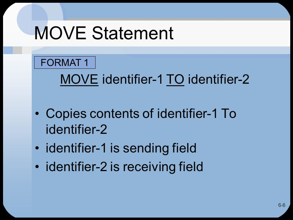 6-6 MOVE Statement MOVE identifier-1 TO identifier-2 Copies contents of identifier-1 To identifier-2 identifier-1 is sending field identifier-2 is receiving field FORMAT 1