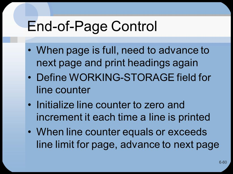 6-60 End-of-Page Control When page is full, need to advance to next page and print headings again Define WORKING-STORAGE field for line counter Initia