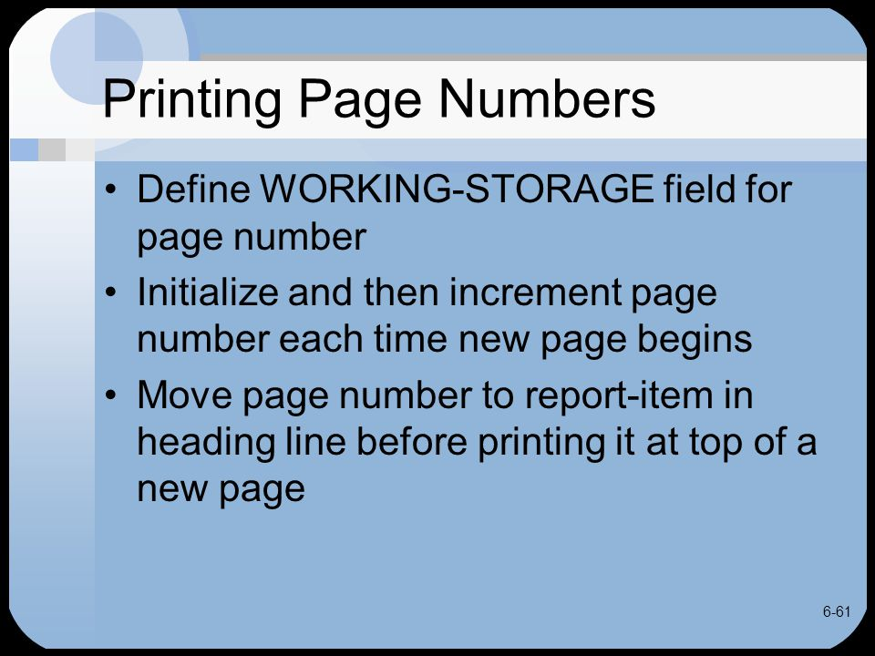 6-61 Printing Page Numbers Define WORKING-STORAGE field for page number Initialize and then increment page number each time new page begins Move page