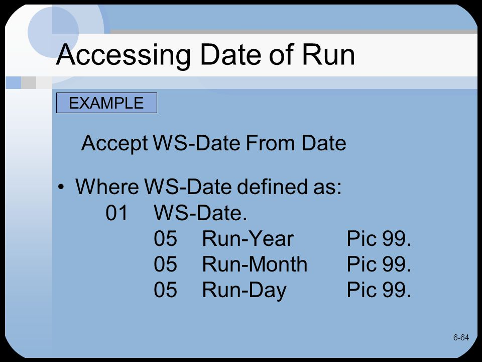 6-64 Accessing Date of Run Accept WS-Date From Date Where WS-Date defined as: 01WS-Date. 05Run-YearPic 99. 05Run-MonthPic 99. 05Run-DayPic 99. EXAMPLE
