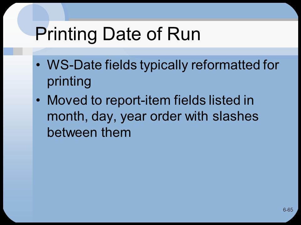 6-65 Printing Date of Run WS-Date fields typically reformatted for printing Moved to report-item fields listed in month, day, year order with slashes
