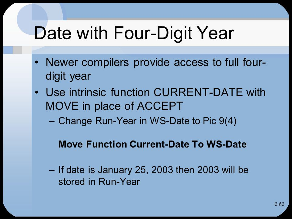 6-66 Date with Four-Digit Year Newer compilers provide access to full four- digit year Use intrinsic function CURRENT-DATE with MOVE in place of ACCEP