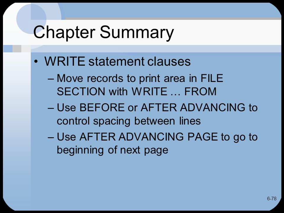 6-78 Chapter Summary WRITE statement clauses –Move records to print area in FILE SECTION with WRITE … FROM –Use BEFORE or AFTER ADVANCING to control s