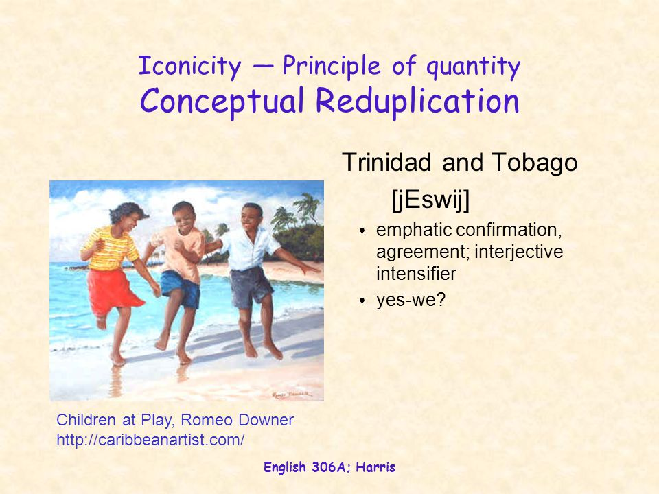 English 306A; Harris Iconicity — Principle of quantity Conceptual Reduplication Trinidad and Tobago [jEswij] emphatic confirmation, agreement; interjective intensifier yes-we.