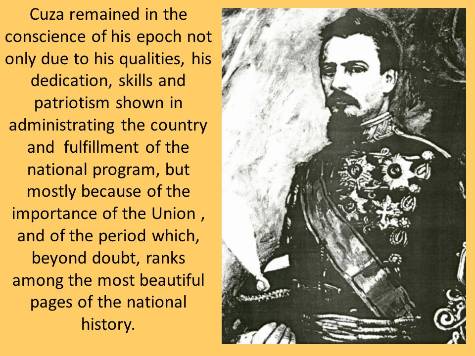 Cuza remained in the conscience of his epoch not only due to his qualities, his dedication, skills and patriotism shown in administrating the country and fulfillment of the national program, but mostly because of the importance of the Union, and of the period which, beyond doubt, ranks among the most beautiful pages of the national history.