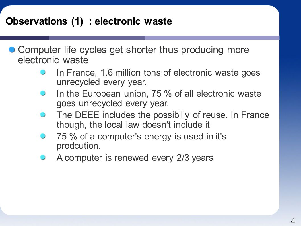 4 Observations (1) : electronic waste Computer life cycles get shorter thus producing more electronic waste In France, 1.6 million tons of electronic waste goes unrecycled every year.