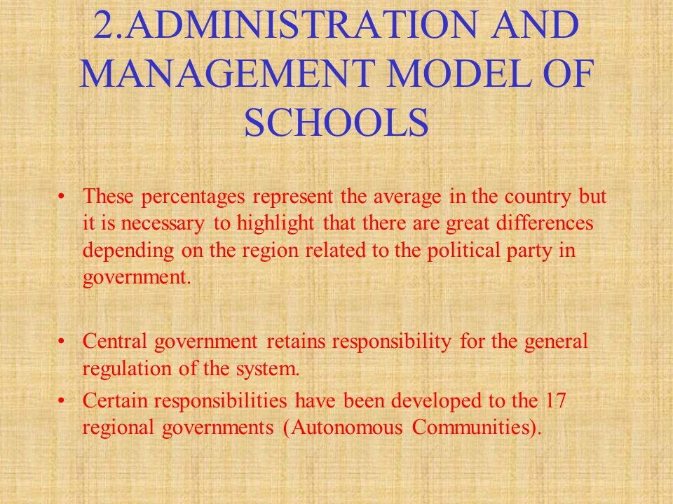2.ADMINISTRATION AND MANAGEMENT MODEL OF SCHOOLS These percentages represent the average in the country but it is necessary to highlight that there are great differences depending on the region related to the political party in government.