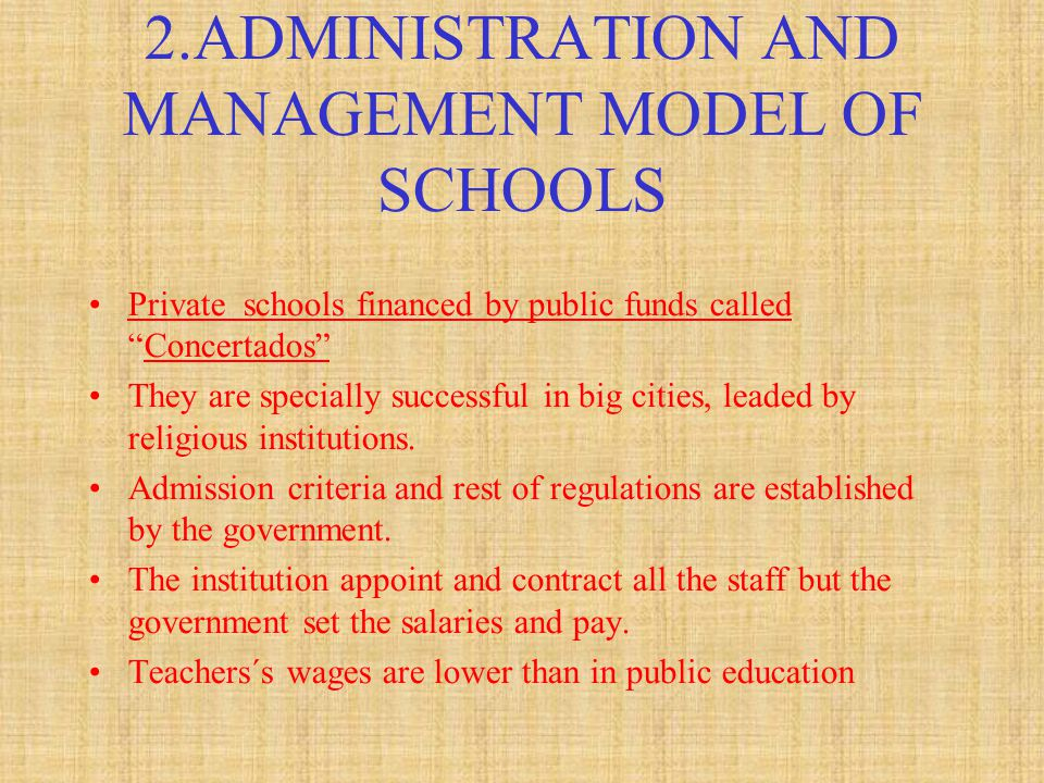 2.ADMINISTRATION AND MANAGEMENT MODEL OF SCHOOLS Private schools financed by public funds called Concertados They are specially successful in big cities, leaded by religious institutions.