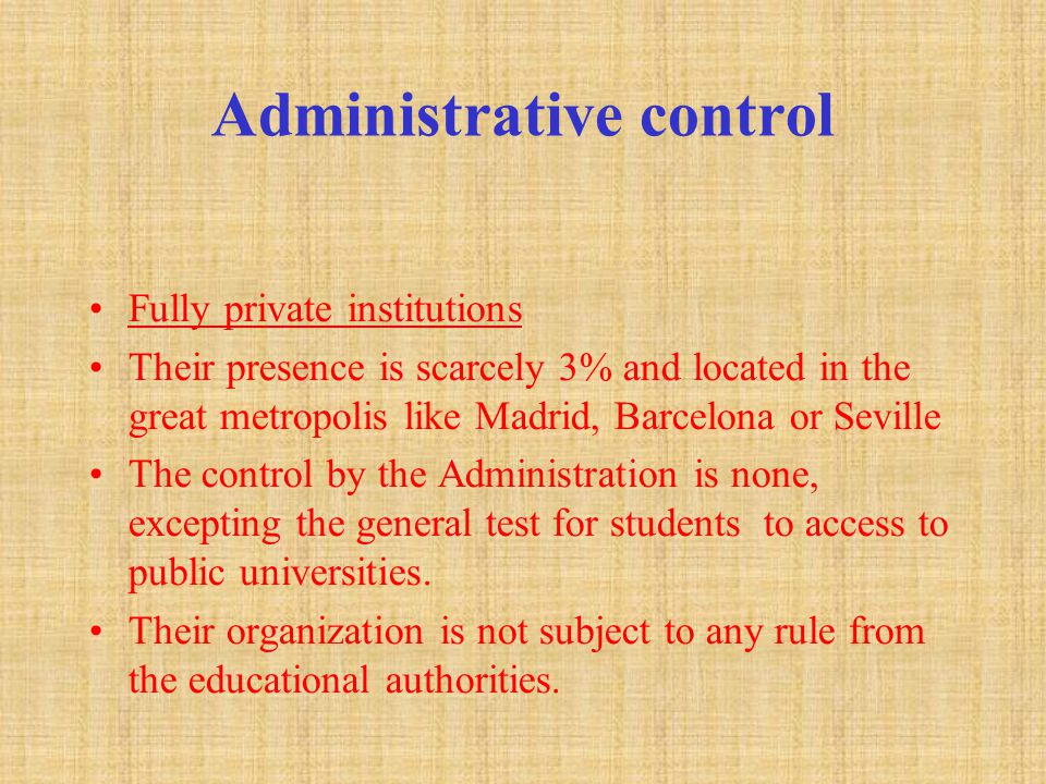 Administrative control Fully private institutions Their presence is scarcely 3% and located in the great metropolis like Madrid, Barcelona or Seville The control by the Administration is none, excepting the general test for students to access to public universities.
