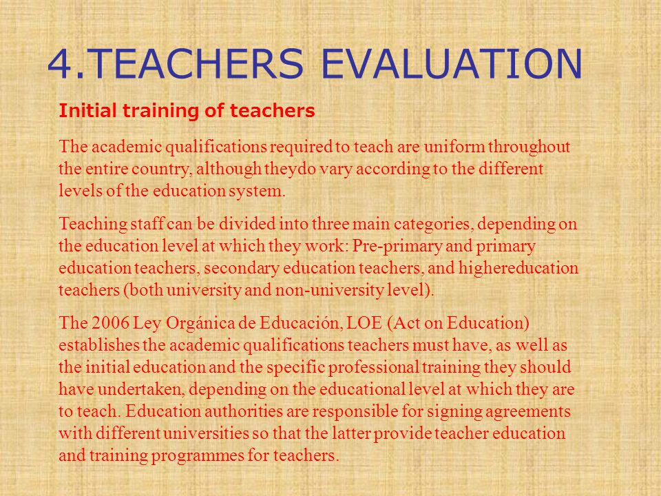 4.TEACHERS EVALUATION Initial training of teachers The academic qualifications required to teach are uniform throughout the entire country, although theydo vary according to the different levels of the education system.