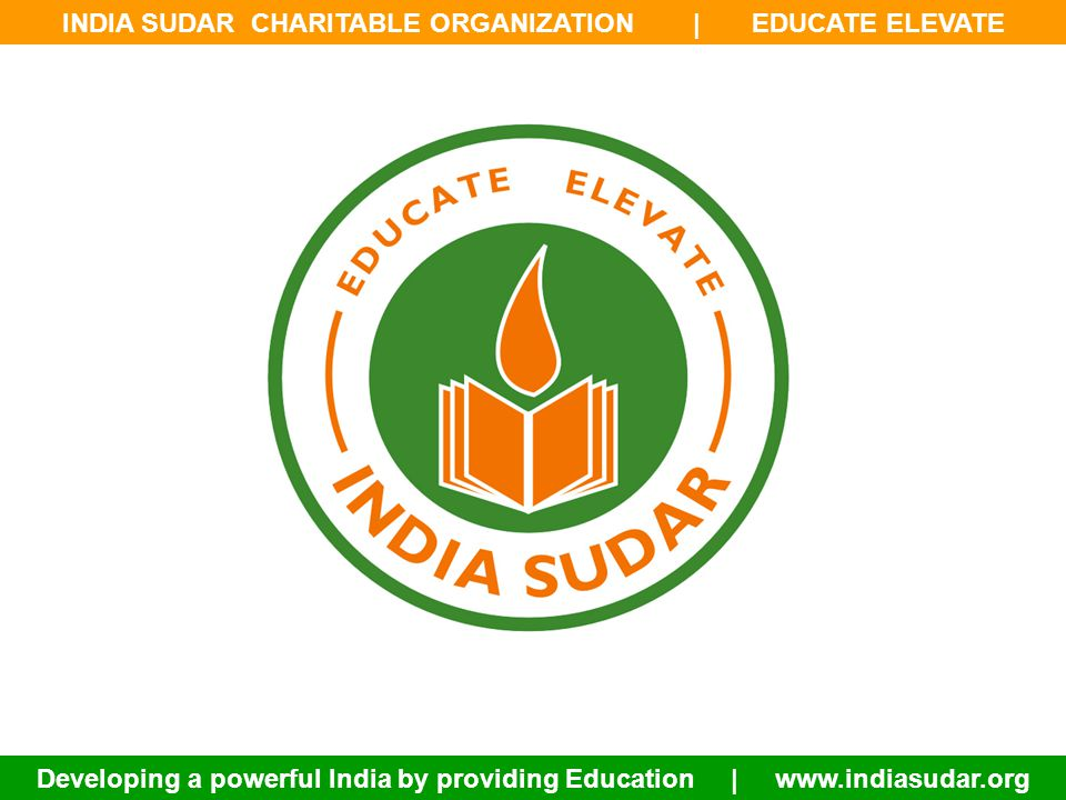 INDIA SUDAR CHARITABLE ORGANIZATION | EDUCATE ELEVATE Developing a powerful India by providing Education | www.indiasudar.org ABOUT INDIA SUDAR: India Sudar Educational and Charitable Trust is registered as non-governmental, non-religious and non-profitable social welfare organization.