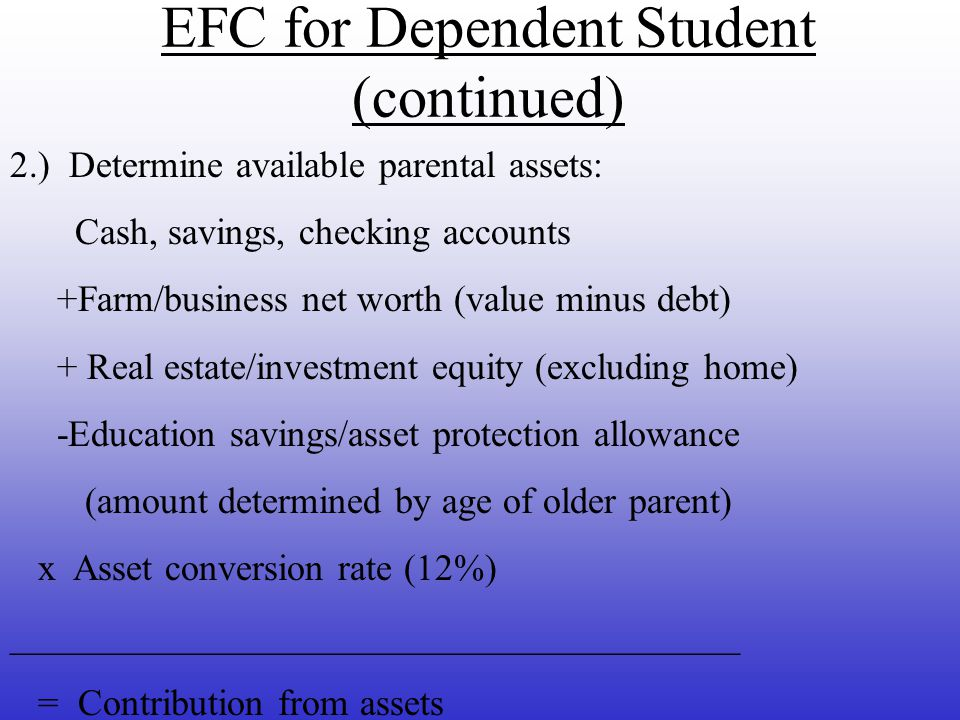 Expected Family Contribution for Dependent Student 1.) Determine available parent income: -Total income (taxable and untaxed); -Taxes paid (federal, state, local, Social Security) -Income protection allowance for basic living expenses (food, shelter, etc) -Employment allowance (if eligible) _____________________________ =Available income (may be negative)