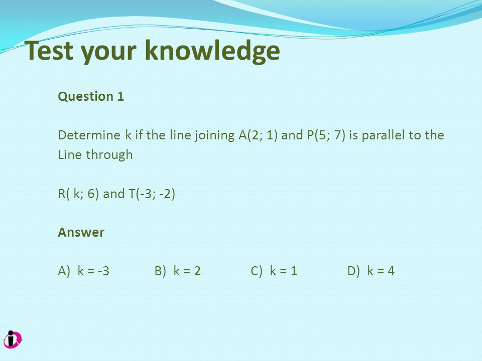 Test your knowledge Question 1 Determine k if the line joining A(2; 1) and P(5; 7) is parallel to the Line through R( k; 6) and T(-3; -2) Answer A) k = -3B) k = 2C) k = 1 D) k = 4