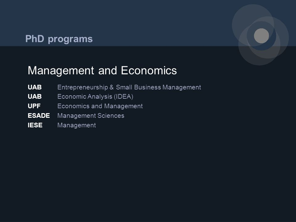 PhD programs UABEntrepreneurship & Small Business Management UABEconomic Analysis (IDEA) UPFEconomics and Management ESADE Management Sciences IESEManagement Management and Economics