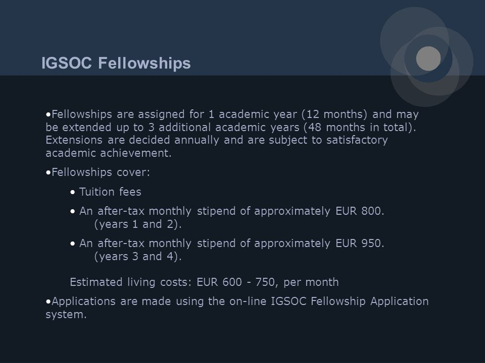 IGSOC Fellowships Fellowships are assigned for 1 academic year (12 months) and may be extended up to 3 additional academic years (48 months in total).