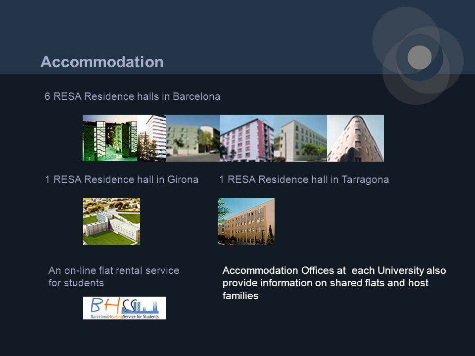 Accommodation 6 RESA Residence halls in Barcelona An on-line flat rental service for students 1 RESA Residence hall in Tarragona1 RESA Residence hall in Girona Accommodation Offices at each University also provide information on shared flats and host families