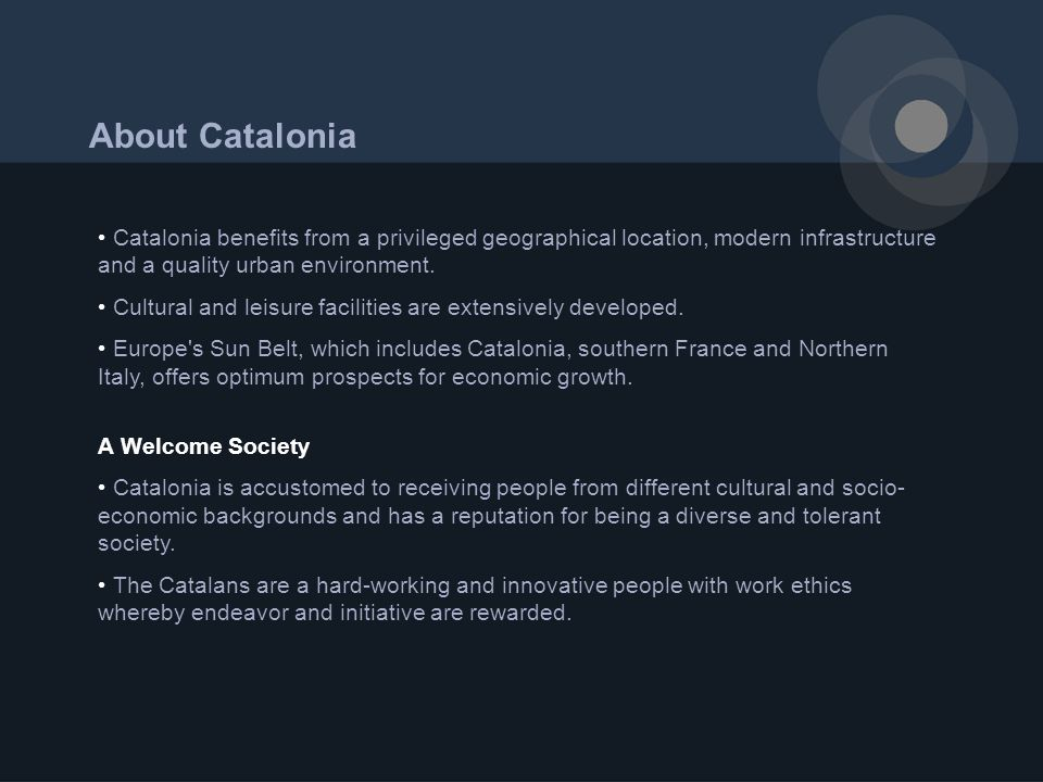 About Catalonia Catalonia benefits from a privileged geographical location, modern infrastructure and a quality urban environment.
