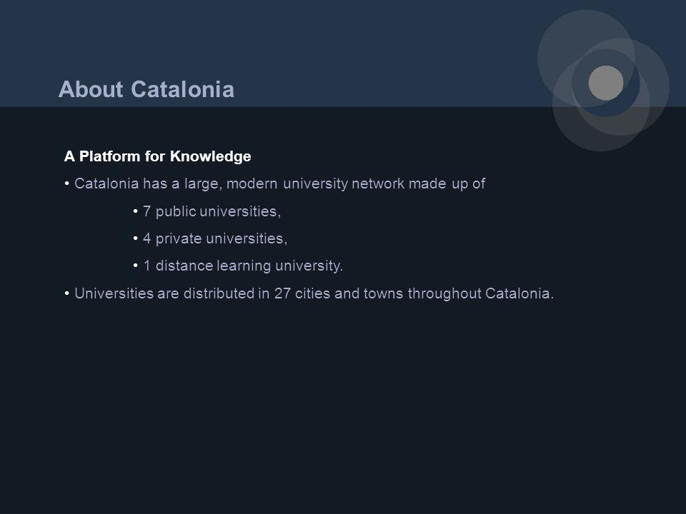 About Catalonia A Platform for Knowledge Catalonia has a large, modern university network made up of 7 public universities, 4 private universities, 1 distance learning university.
