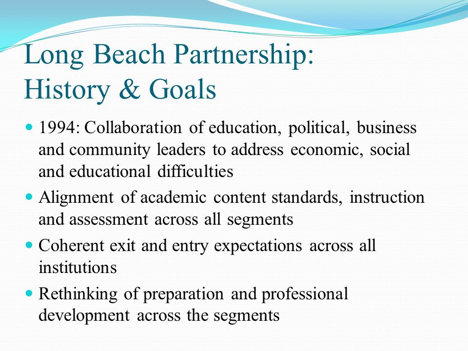 Our Collaboration: Why It Works Shared commitment to our students PK-18 Mutual respect On-going opportunities for collaboration Community expectations The Long Beach Way Commitment to Continuous Improvement Process
