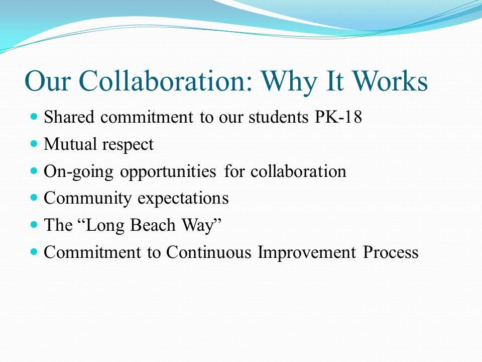 Our Collaboration: Why It Works Shared commitment to our students PK-18 Mutual respect On-going opportunities for collaboration Community expectations