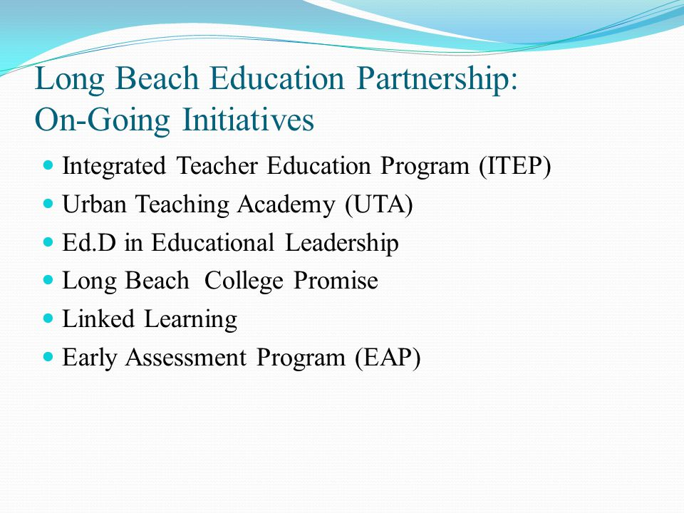 Long Beach Education Partnership: On-Going Initiatives Integrated Teacher Education Program (ITEP) Urban Teaching Academy (UTA) Ed.D in Educational Leadership Long Beach College Promise Linked Learning Early Assessment Program (EAP)