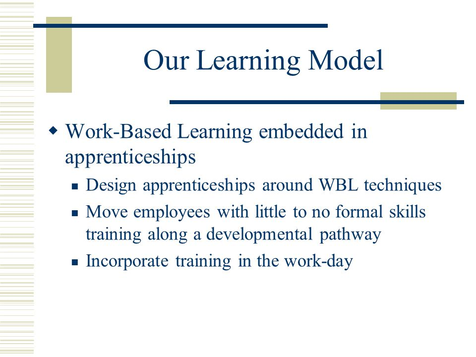 Our Learning Model  Work-Based Learning embedded in apprenticeships Design apprenticeships around WBL techniques Move employees with little to no formal skills training along a developmental pathway Incorporate training in the work-day