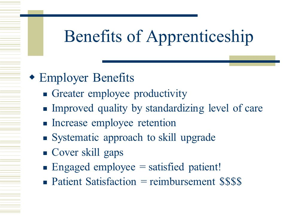 Benefits of Apprenticeship  Employer Benefits Greater employee productivity Improved quality by standardizing level of care Increase employee retention Systematic approach to skill upgrade Cover skill gaps Engaged employee = satisfied patient.