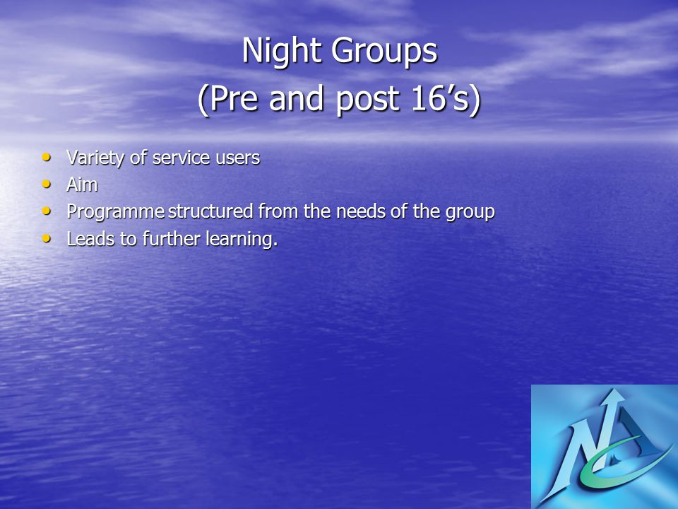 Night Groups (Pre and post 16's) Variety of service users Variety of service users Aim Aim Programme structured from the needs of the group Programme structured from the needs of the group Leads to further learning.