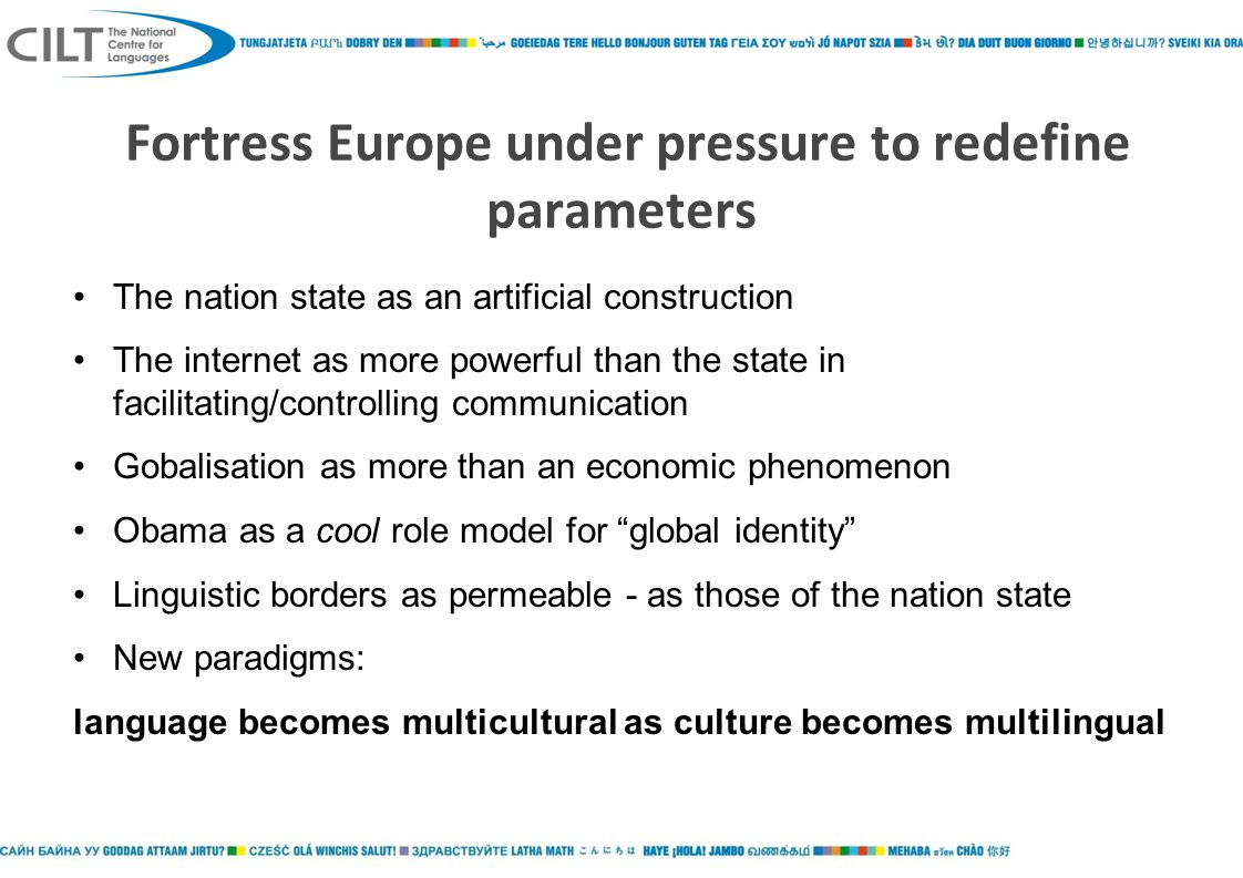 Fortress Europe under pressure to redefine parameters The nation state as an artificial construction The internet as more powerful than the state in facilitating/controlling communication Gobalisation as more than an economic phenomenon Obama as a cool role model for global identity Linguistic borders as permeable - as those of the nation state New paradigms: language becomes multicultural as culture becomes multilingual