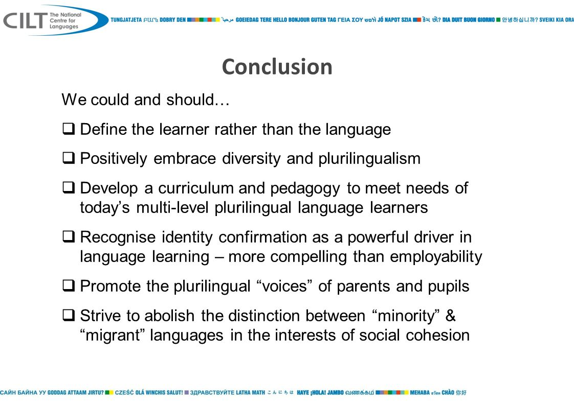 Conclusion We could and should…  Define the learner rather than the language  Positively embrace diversity and plurilingualism  Develop a curriculum and pedagogy to meet needs of today's multi-level plurilingual language learners  Recognise identity confirmation as a powerful driver in language learning – more compelling than employability  Promote the plurilingual voices of parents and pupils  Strive to abolish the distinction between minority & migrant languages in the interests of social cohesion