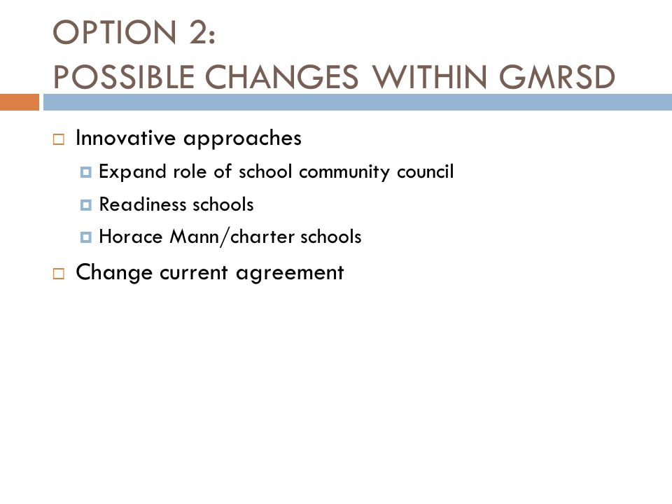 OPTION 2: POSSIBLE CHANGES WITHIN GMRSD  Innovative approaches  Expand role of school community council  Readiness schools  Horace Mann/charter sc