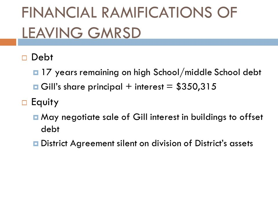 FINANCIAL RAMIFICATIONS OF LEAVING GMRSD  Debt  17 years remaining on high School/middle School debt  Gill's share principal + interest = $350,315