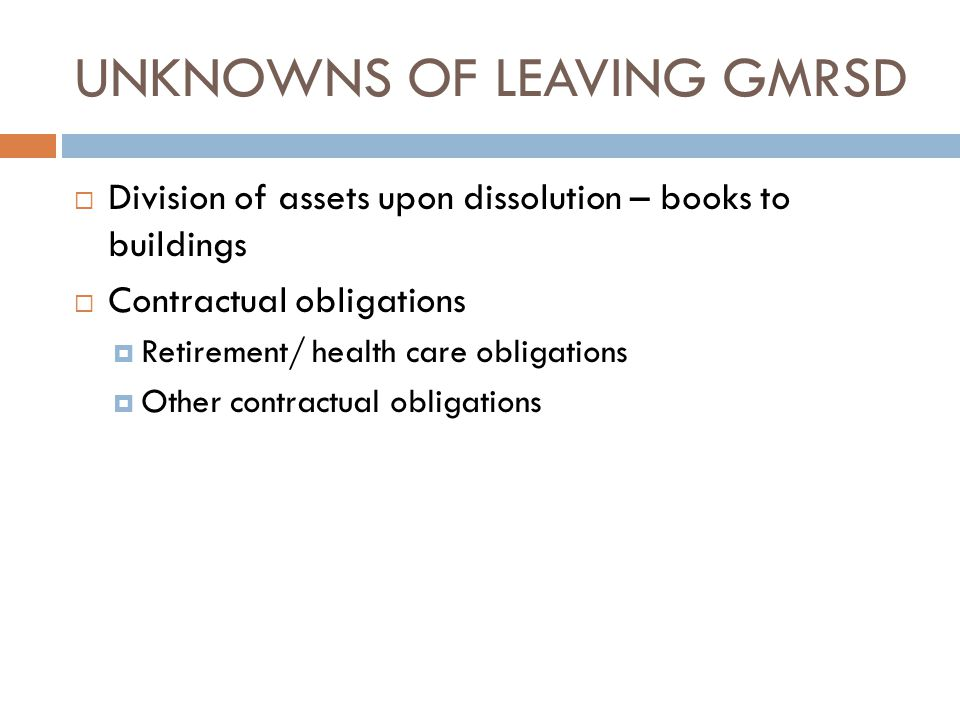 UNKNOWNS OF LEAVING GMRSD  Division of assets upon dissolution – books to buildings  Contractual obligations  Retirement/ health care obligations  Other contractual obligations