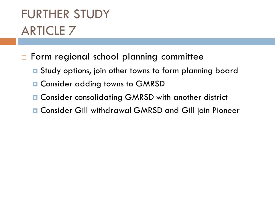 FURTHER STUDY ARTICLE 7  Form regional school planning committee  Study options, join other towns to form planning board  Consider adding towns to