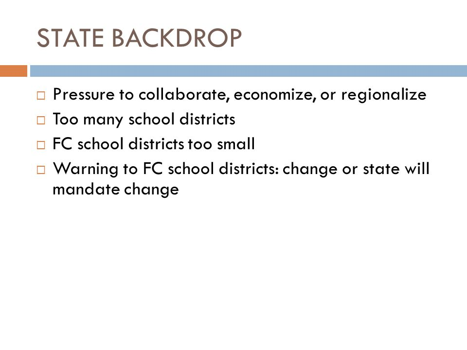 STATE BACKDROP  Pressure to collaborate, economize, or regionalize  Too many school districts  FC school districts too small  Warning to FC school districts: change or state will mandate change