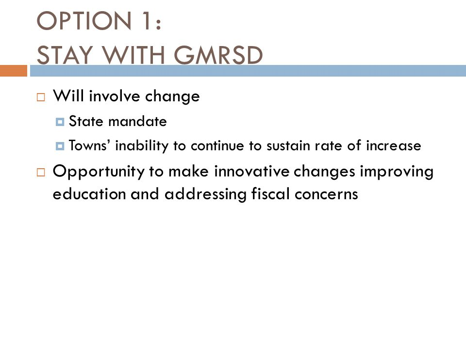 OPTION 1: STAY WITH GMRSD  Will involve change  State mandate  Towns' inability to continue to sustain rate of increase  Opportunity to make innovative changes improving education and addressing fiscal concerns