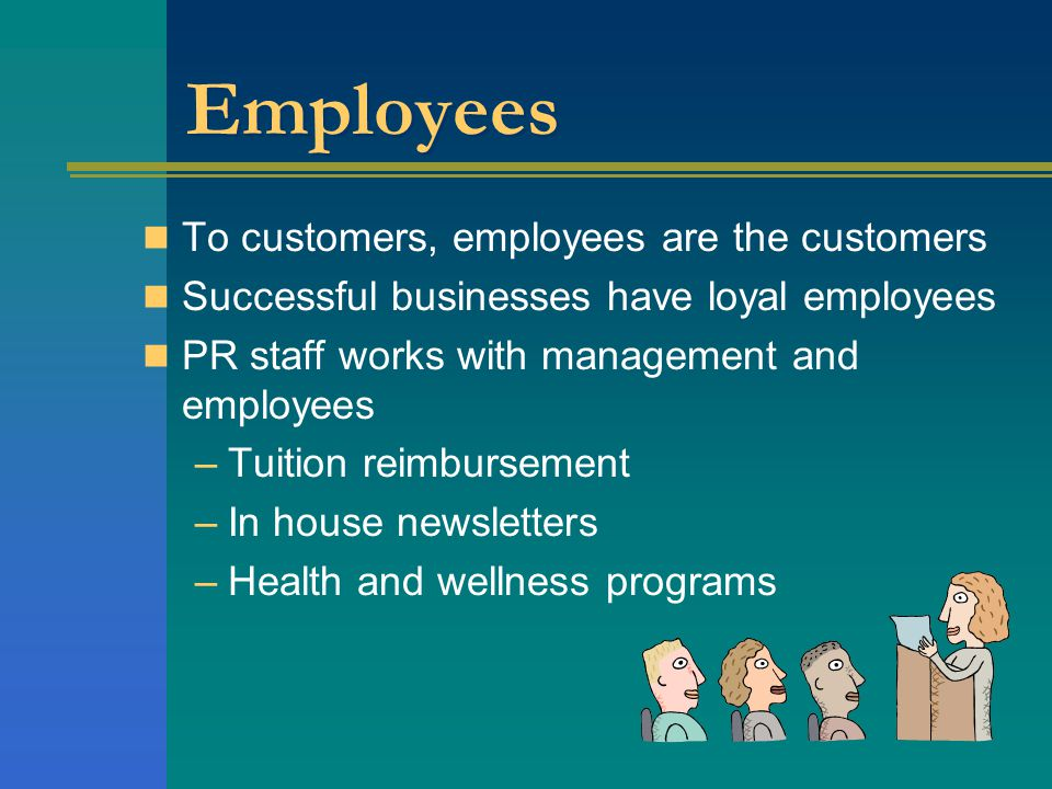 Employees To customers, employees are the customers Successful businesses have loyal employees PR staff works with management and employees –Tuition reimbursement –In house newsletters –Health and wellness programs