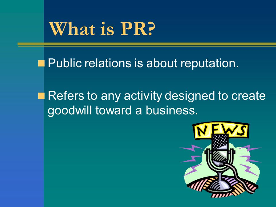What is PR? Public relations is about reputation. Refers to any activity designed to create goodwill toward a business.